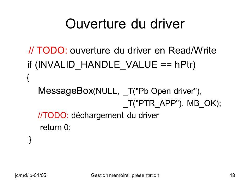 jc/md/lp-01/05Gestion mémoire : présentation48 Ouverture du driver // TODO: ouverture du driver en Read/Write if (INVALID_HANDLE_VALUE == hPtr) { Mess