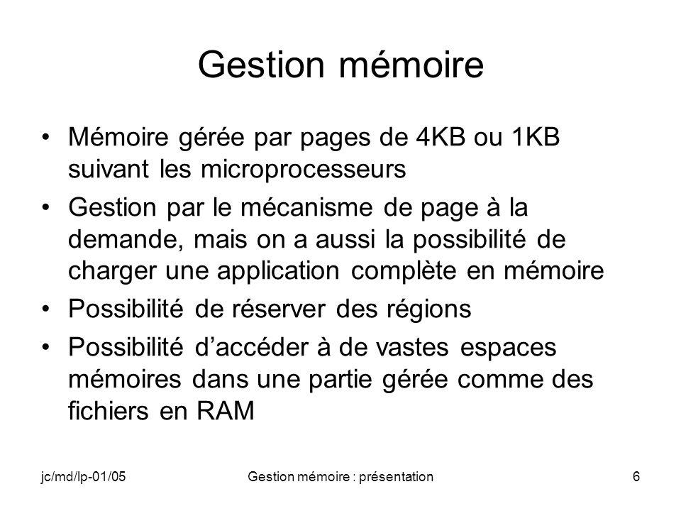 jc/md/lp-01/05Gestion mémoire : présentation6 Gestion mémoire Mémoire gérée par pages de 4KB ou 1KB suivant les microprocesseurs Gestion par le mécani