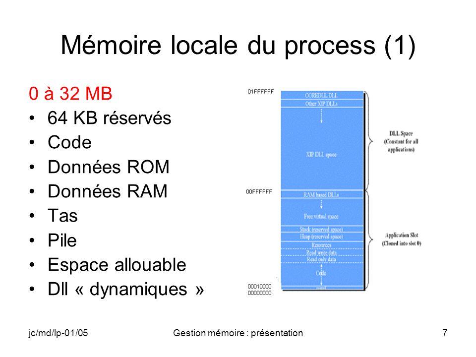 jc/md/lp-01/05Gestion mémoire : présentation7 Mémoire locale du process (1) 0 à 32 MB 64 KB réservés Code Données ROM Données RAM Tas Pile Espace allo