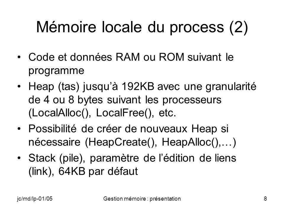 jc/md/lp-01/05Gestion mémoire : présentation8 Mémoire locale du process (2) Code et données RAM ou ROM suivant le programme Heap (tas) jusquà 192KB av