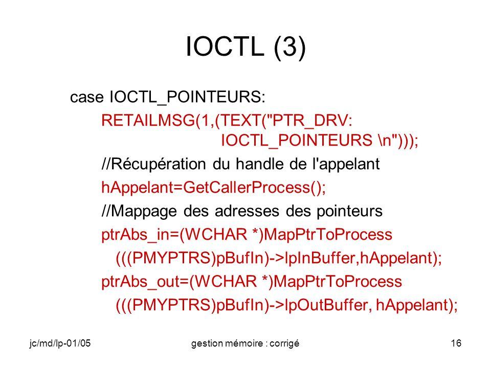 jc/md/lp-01/05gestion mémoire : corrigé16 IOCTL (3) case IOCTL_POINTEURS: RETAILMSG(1,(TEXT( PTR_DRV: IOCTL_POINTEURS \n ))); //Récupération du handle de l appelant hAppelant=GetCallerProcess(); //Mappage des adresses des pointeurs ptrAbs_in=(WCHAR *)MapPtrToProcess (((PMYPTRS)pBufIn)->lpInBuffer,hAppelant); ptrAbs_out=(WCHAR *)MapPtrToProcess (((PMYPTRS)pBufIn)->lpOutBuffer, hAppelant);