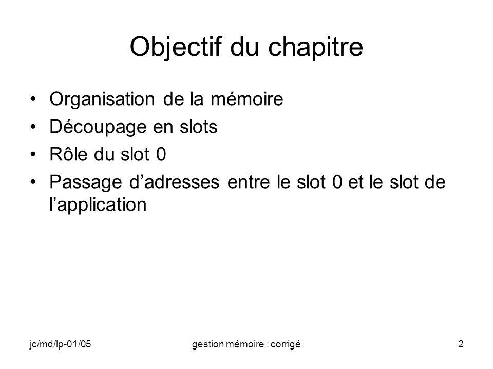 jc/md/lp-01/05gestion mémoire : corrigé2 Objectif du chapitre Organisation de la mémoire Découpage en slots Rôle du slot 0 Passage dadresses entre le