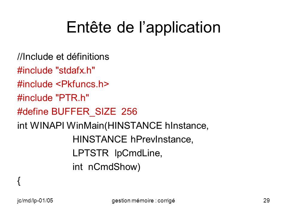jc/md/lp-01/05gestion mémoire : corrigé29 Entête de lapplication //Include et définitions #include stdafx.h #include #include PTR.h #define BUFFER_SIZE 256 int WINAPI WinMain(HINSTANCE hInstance, HINSTANCE hPrevInstance, LPTSTR lpCmdLine, int nCmdShow) {