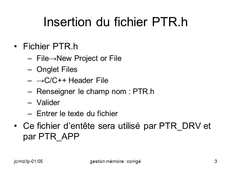 jc/md/lp-01/05gestion mémoire : corrigé3 Insertion du fichier PTR.h Fichier PTR.h –FileNew Project or File –Onglet Files –C/C++ Header File –Renseigner le champ nom : PTR.h –Valider –Entrer le texte du fichier Ce fichier dentête sera utilisé par PTR_DRV et par PTR_APP