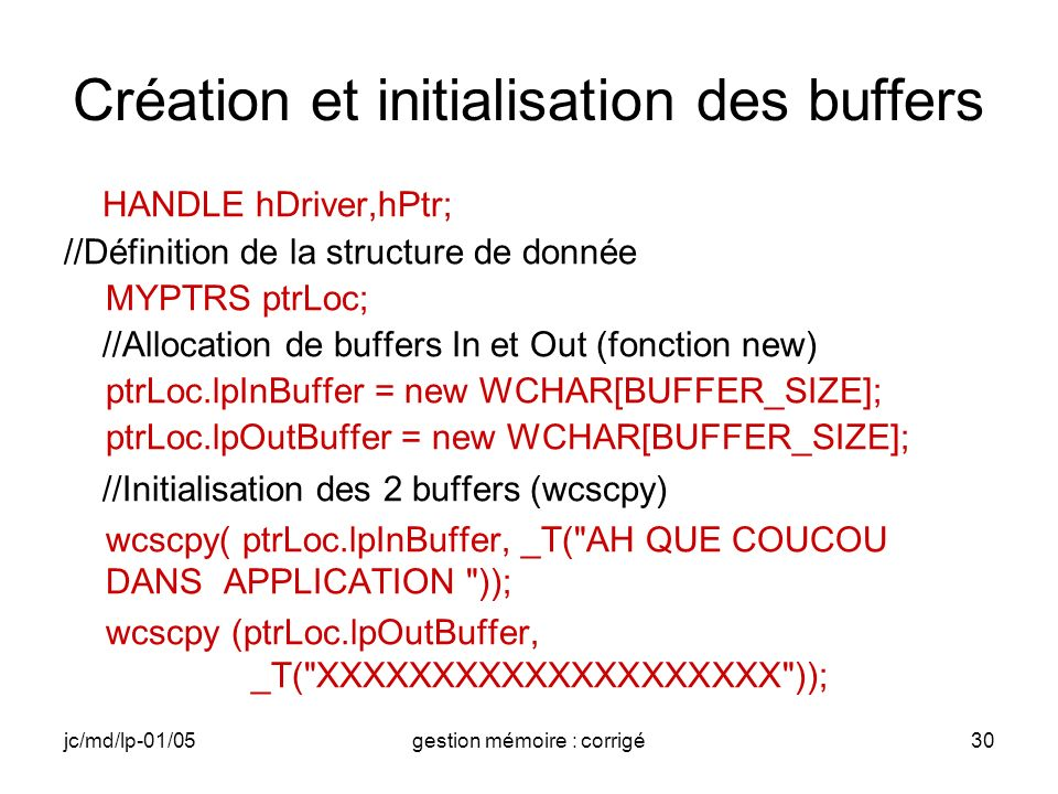 jc/md/lp-01/05gestion mémoire : corrigé30 Création et initialisation des buffers HANDLE hDriver,hPtr; //Définition de la structure de donnée MYPTRS ptrLoc; //Allocation de buffers In et Out (fonction new) ptrLoc.lpInBuffer = new WCHAR[BUFFER_SIZE]; ptrLoc.lpOutBuffer = new WCHAR[BUFFER_SIZE]; //Initialisation des 2 buffers (wcscpy) wcscpy( ptrLoc.lpInBuffer, _T( AH QUE COUCOU DANS APPLICATION )); wcscpy (ptrLoc.lpOutBuffer, _T( XXXXXXXXXXXXXXXXXXXX ));