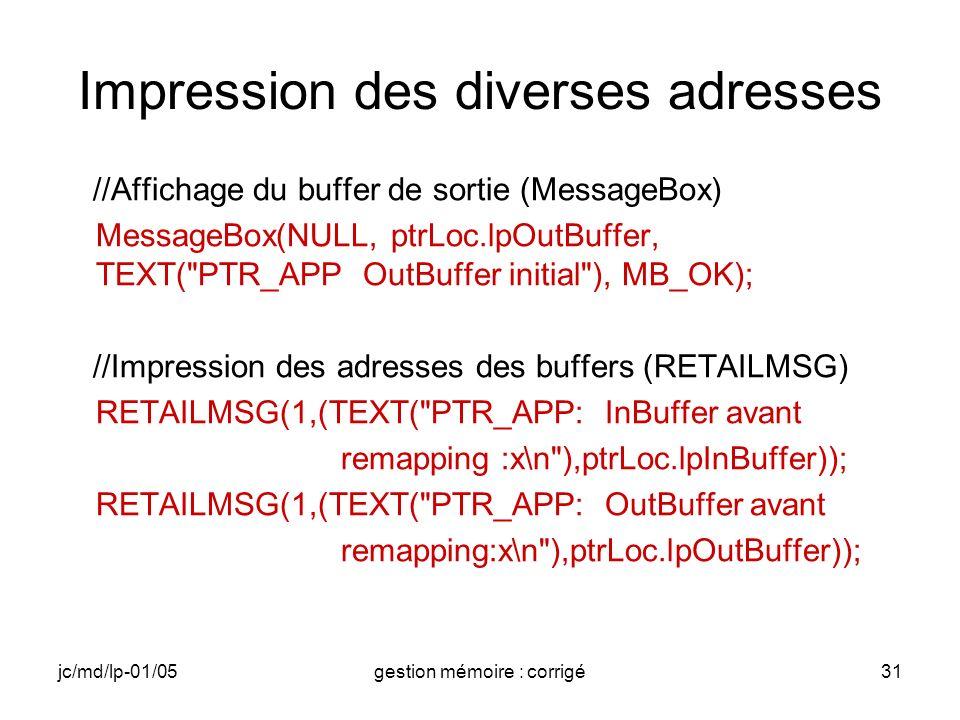jc/md/lp-01/05gestion mémoire : corrigé31 Impression des diverses adresses //Affichage du buffer de sortie (MessageBox) MessageBox(NULL, ptrLoc.lpOutBuffer, TEXT( PTR_APP OutBuffer initial ), MB_OK); //Impression des adresses des buffers (RETAILMSG) RETAILMSG(1,(TEXT( PTR_APP: InBuffer avant remapping :x\n ),ptrLoc.lpInBuffer)); RETAILMSG(1,(TEXT( PTR_APP: OutBuffer avant remapping:x\n ),ptrLoc.lpOutBuffer));