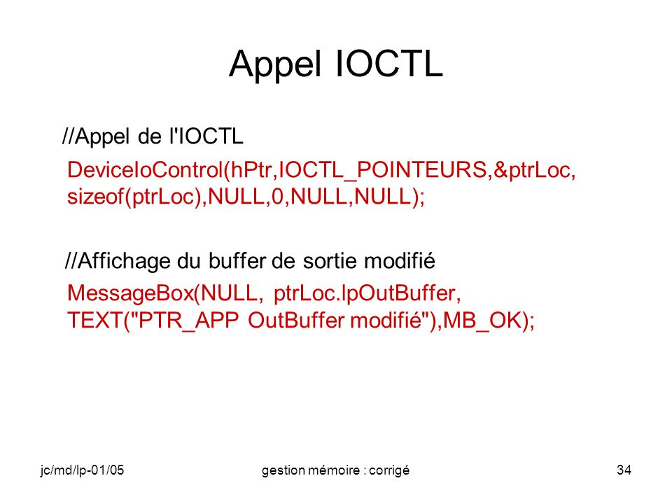 jc/md/lp-01/05gestion mémoire : corrigé34 Appel IOCTL //Appel de l IOCTL DeviceIoControl(hPtr,IOCTL_POINTEURS,&ptrLoc, sizeof(ptrLoc),NULL,0,NULL,NULL); //Affichage du buffer de sortie modifié MessageBox(NULL, ptrLoc.lpOutBuffer, TEXT( PTR_APP OutBuffer modifié ),MB_OK);