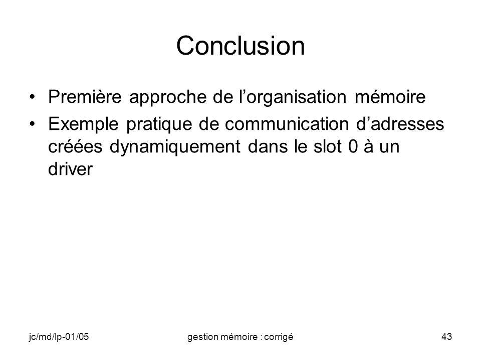 jc/md/lp-01/05gestion mémoire : corrigé43 Conclusion Première approche de lorganisation mémoire Exemple pratique de communication dadresses créées dynamiquement dans le slot 0 à un driver
