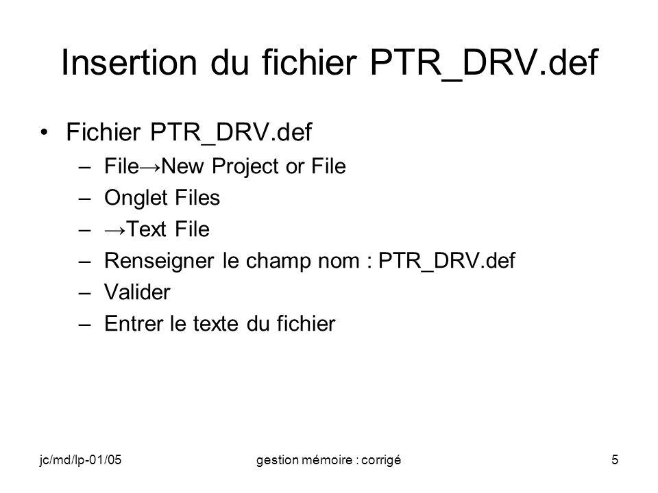 jc/md/lp-01/05gestion mémoire : corrigé5 Insertion du fichier PTR_DRV.def Fichier PTR_DRV.def –FileNew Project or File –Onglet Files –Text File –Renseigner le champ nom : PTR_DRV.def –Valider –Entrer le texte du fichier