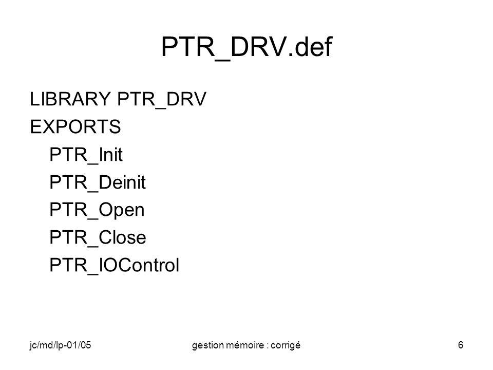 jc/md/lp-01/05gestion mémoire : corrigé17 IOCTL (4) //Impression des valeurs des pointeurs remappés RETAILMSG(1,(TEXT( PTR_DRV: InBuffer après remapping:%x\n ), ptrAbs_in)); RETAILMSG(1,(TEXT( PTR_DRV: OutBuffer après remapping:%x\n ),ptrAbs_out)); wcscpy(Buffer,ptrAbs_in); //lecture du buffer In for(i=0;i<wcslen(Buffer);i++) //modifiation Buffer[i]=(Buffer[i]+0x20); wcscpy (ptrAbs_out,Buffer); //réécriture dans Out