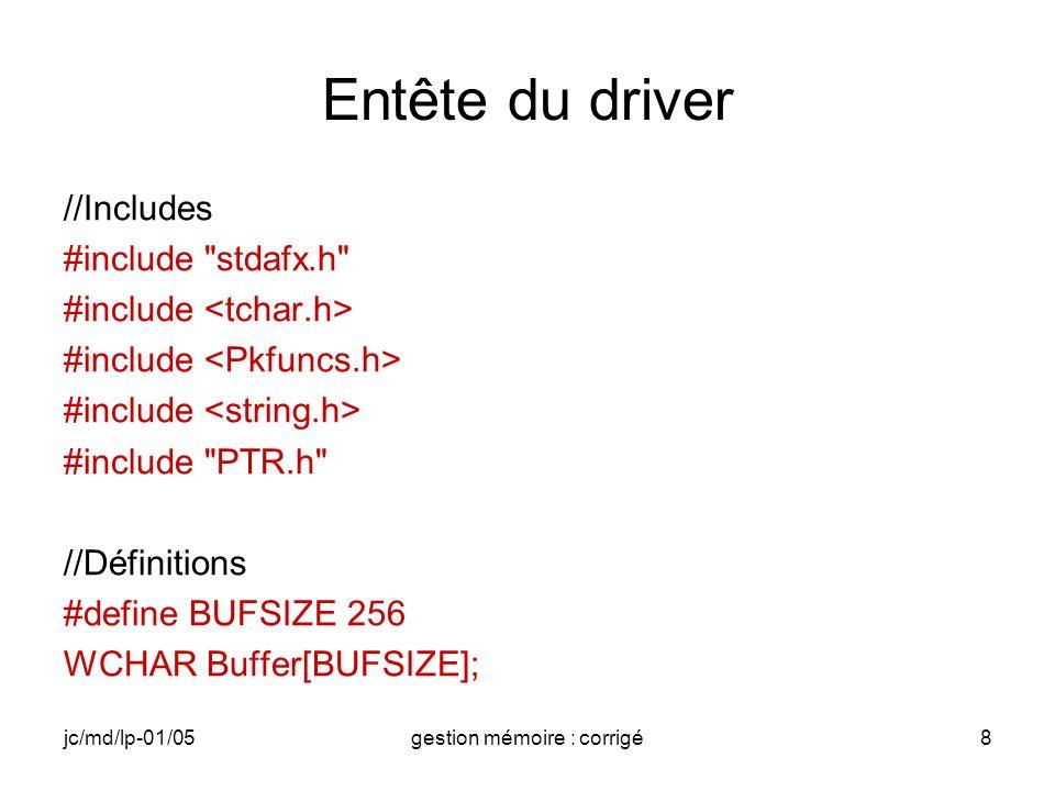 jc/md/lp-01/05gestion mémoire : corrigé8 Entête du driver //Includes #include stdafx.h #include #include PTR.h //Définitions #define BUFSIZE 256 WCHAR Buffer[BUFSIZE];