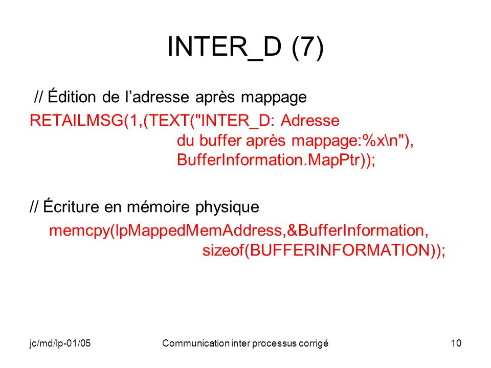 jc/md/lp-01/05Communication inter processus corrigé10 INTER_D (7) // Édition de ladresse après mappage RETAILMSG(1,(TEXT( INTER_D: Adresse du buffer après mappage:%x\n ), BufferInformation.MapPtr)); // Écriture en mémoire physique memcpy(lpMappedMemAddress,&BufferInformation, sizeof(BUFFERINFORMATION));