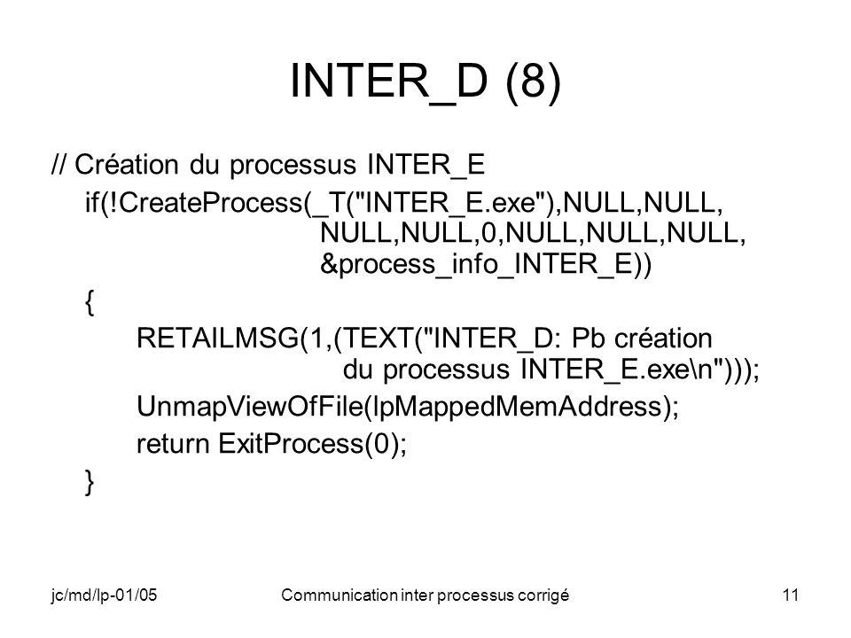 jc/md/lp-01/05Communication inter processus corrigé11 INTER_D (8) // Création du processus INTER_E if(!CreateProcess(_T( INTER_E.exe ),NULL,NULL, NULL,NULL,0,NULL,NULL,NULL, &process_info_INTER_E)) { RETAILMSG(1,(TEXT( INTER_D: Pb création du processus INTER_E.exe\n ))); UnmapViewOfFile(lpMappedMemAddress); return ExitProcess(0); }