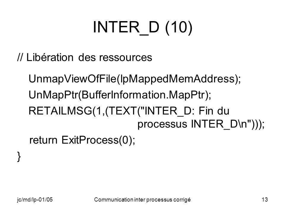 jc/md/lp-01/05Communication inter processus corrigé13 INTER_D (10) // Libération des ressources UnmapViewOfFile(lpMappedMemAddress); UnMapPtr(BufferInformation.MapPtr); RETAILMSG(1,(TEXT( INTER_D: Fin du processus INTER_D\n ))); return ExitProcess(0); }