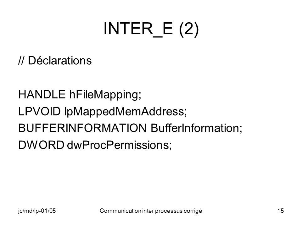 jc/md/lp-01/05Communication inter processus corrigé15 INTER_E (2) // Déclarations HANDLE hFileMapping; LPVOID lpMappedMemAddress; BUFFERINFORMATION Bu