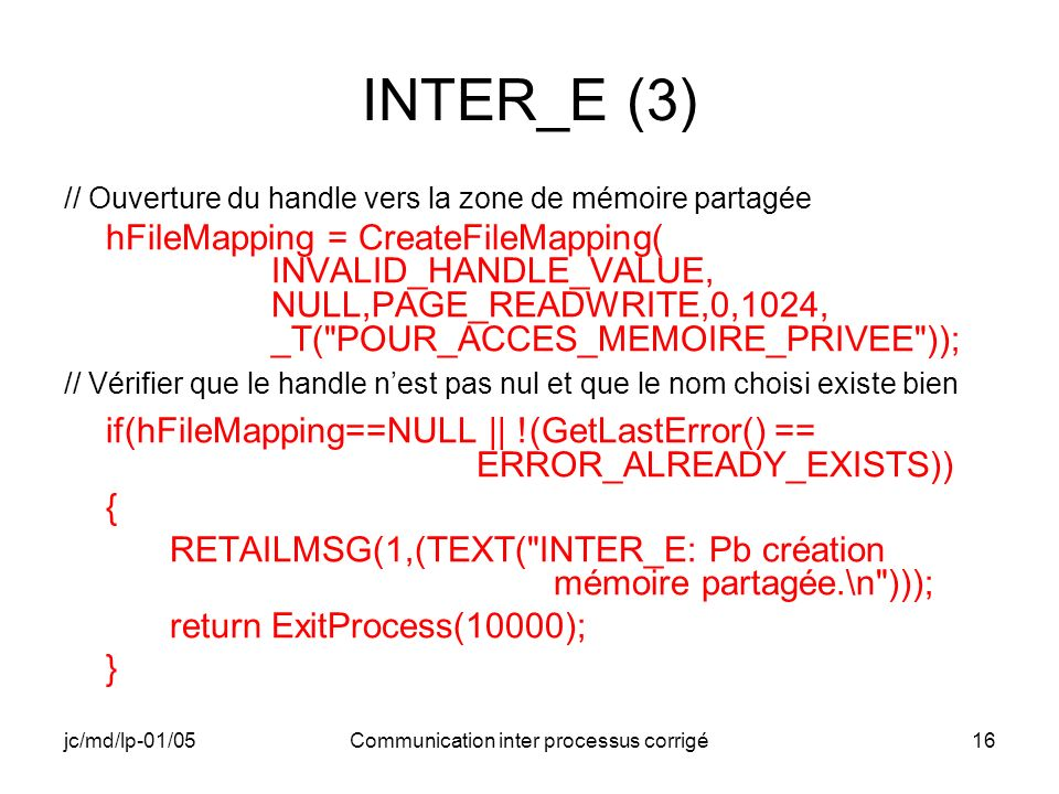 jc/md/lp-01/05Communication inter processus corrigé16 INTER_E (3) // Ouverture du handle vers la zone de mémoire partagée hFileMapping = CreateFileMapping( INVALID_HANDLE_VALUE, NULL,PAGE_READWRITE,0,1024, _T( POUR_ACCES_MEMOIRE_PRIVEE )); // Vérifier que le handle nest pas nul et que le nom choisi existe bien if(hFileMapping==NULL || !(GetLastError() == ERROR_ALREADY_EXISTS)) { RETAILMSG(1,(TEXT( INTER_E: Pb création mémoire partagée.\n ))); return ExitProcess(10000); }