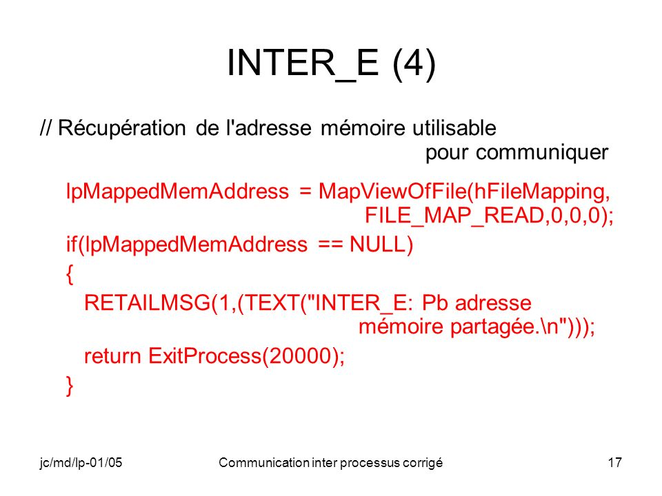jc/md/lp-01/05Communication inter processus corrigé17 INTER_E (4) // Récupération de l adresse mémoire utilisable pour communiquer lpMappedMemAddress = MapViewOfFile(hFileMapping, FILE_MAP_READ,0,0,0); if(lpMappedMemAddress == NULL) { RETAILMSG(1,(TEXT( INTER_E: Pb adresse mémoire partagée.\n ))); return ExitProcess(20000); }