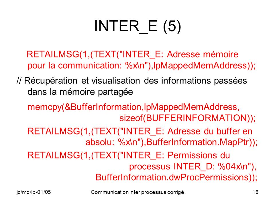 jc/md/lp-01/05Communication inter processus corrigé18 INTER_E (5) RETAILMSG(1,(TEXT( INTER_E: Adresse mémoire pour la communication: %x\n ),lpMappedMemAddress)); // Récupération et visualisation des informations passées dans la mémoire partagée memcpy(&BufferInformation,lpMappedMemAddress, sizeof(BUFFERINFORMATION)); RETAILMSG(1,(TEXT( INTER_E: Adresse du buffer en absolu: %x\n ),BufferInformation.MapPtr)); RETAILMSG(1,(TEXT( INTER_E: Permissions du processus INTER_D: %04x\n ), BufferInformation.dwProcPermissions));