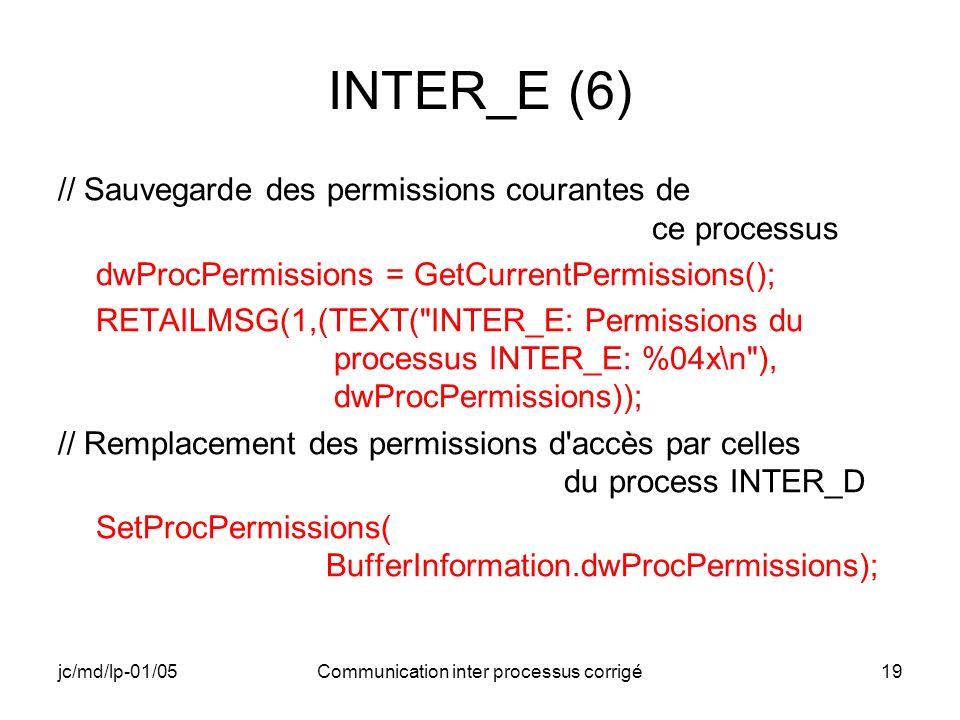 jc/md/lp-01/05Communication inter processus corrigé19 INTER_E (6) // Sauvegarde des permissions courantes de ce processus dwProcPermissions = GetCurrentPermissions(); RETAILMSG(1,(TEXT( INTER_E: Permissions du processus INTER_E: %04x\n ), dwProcPermissions)); // Remplacement des permissions d accès par celles du process INTER_D SetProcPermissions( BufferInformation.dwProcPermissions);