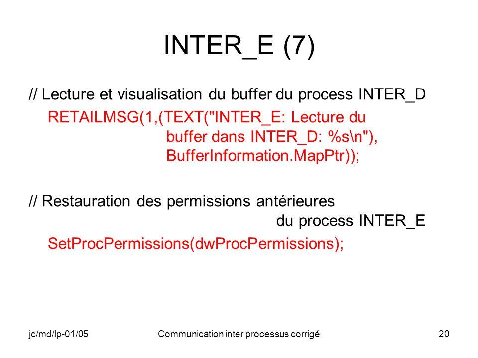 jc/md/lp-01/05Communication inter processus corrigé20 INTER_E (7) // Lecture et visualisation du buffer du process INTER_D RETAILMSG(1,(TEXT( INTER_E: Lecture du buffer dans INTER_D: %s\n ), BufferInformation.MapPtr)); // Restauration des permissions antérieures du process INTER_E SetProcPermissions(dwProcPermissions);