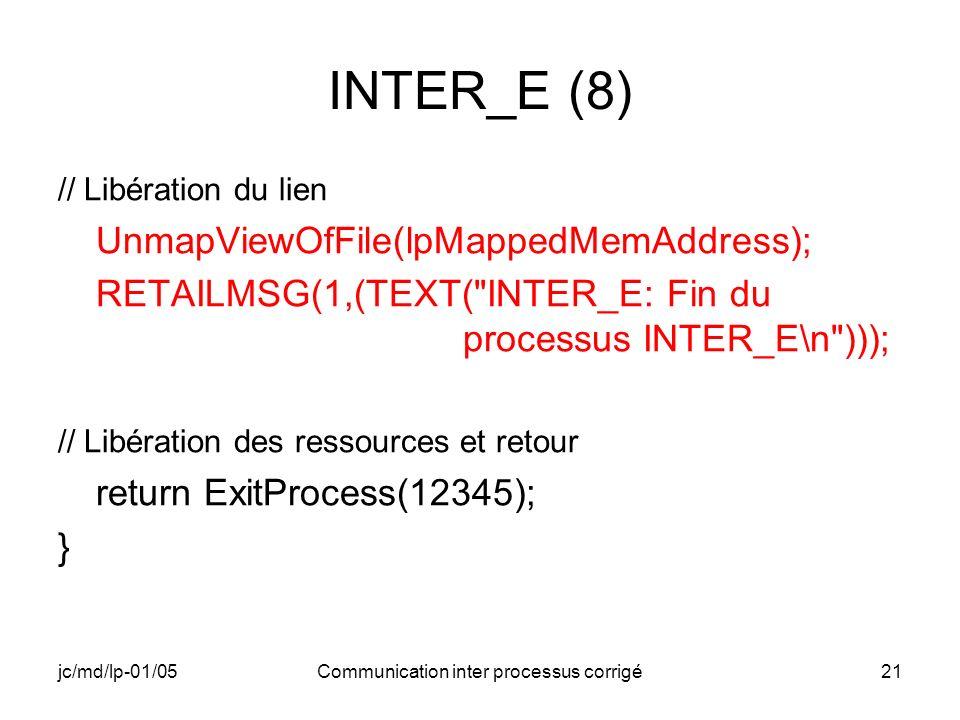jc/md/lp-01/05Communication inter processus corrigé21 INTER_E (8) // Libération du lien UnmapViewOfFile(lpMappedMemAddress); RETAILMSG(1,(TEXT( INTER_E: Fin du processus INTER_E\n ))); // Libération des ressources et retour return ExitProcess(12345); }