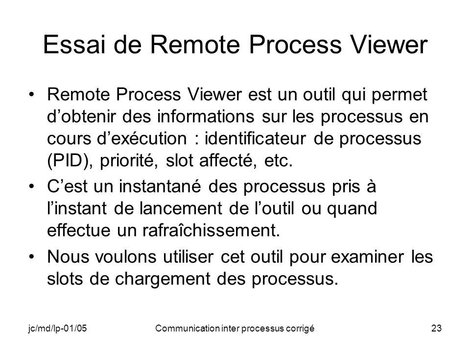 jc/md/lp-01/05Communication inter processus corrigé23 Essai de Remote Process Viewer Remote Process Viewer est un outil qui permet dobtenir des informations sur les processus en cours dexécution : identificateur de processus (PID), priorité, slot affecté, etc.