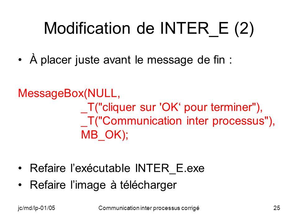 jc/md/lp-01/05Communication inter processus corrigé25 Modification de INTER_E (2) À placer juste avant le message de fin : MessageBox(NULL, _T( cliquer sur OK pour terminer ), _T( Communication inter processus ), MB_OK); Refaire lexécutable INTER_E.exe Refaire limage à télécharger