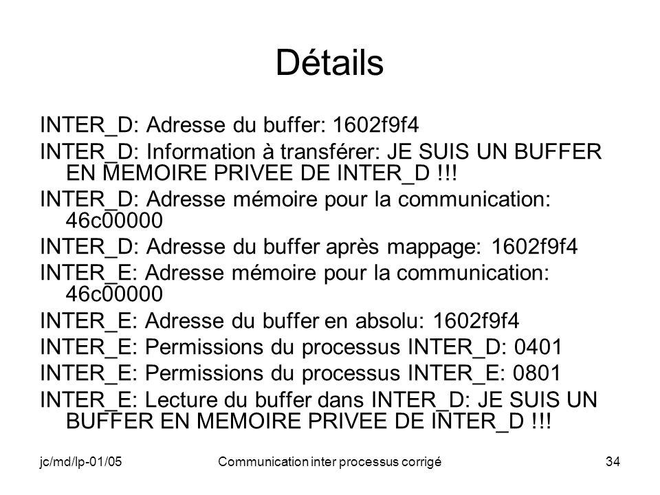 jc/md/lp-01/05Communication inter processus corrigé34 Détails INTER_D: Adresse du buffer: 1602f9f4 INTER_D: Information à transférer: JE SUIS UN BUFFER EN MEMOIRE PRIVEE DE INTER_D !!.