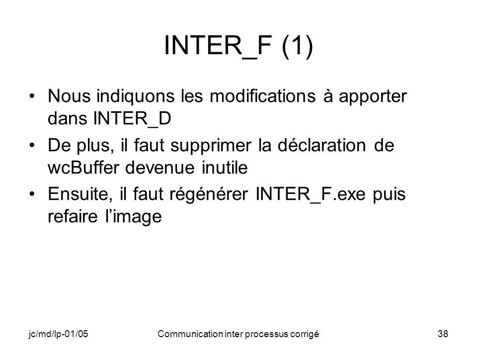 jc/md/lp-01/05Communication inter processus corrigé38 INTER_F (1) Nous indiquons les modifications à apporter dans INTER_D De plus, il faut supprimer la déclaration de wcBuffer devenue inutile Ensuite, il faut régénérer INTER_F.exe puis refaire limage