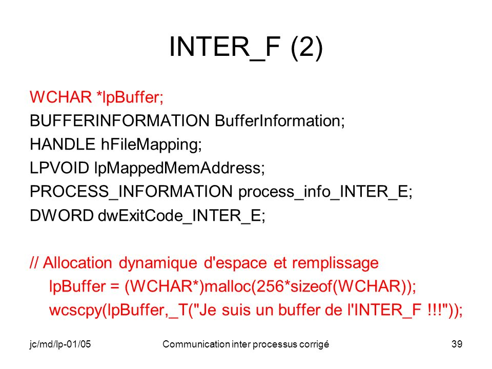 jc/md/lp-01/05Communication inter processus corrigé39 INTER_F (2) WCHAR *lpBuffer; BUFFERINFORMATION BufferInformation; HANDLE hFileMapping; LPVOID lpMappedMemAddress; PROCESS_INFORMATION process_info_INTER_E; DWORD dwExitCode_INTER_E; // Allocation dynamique d espace et remplissage lpBuffer = (WCHAR*)malloc(256*sizeof(WCHAR)); wcscpy(lpBuffer,_T( Je suis un buffer de l INTER_F !!! ));