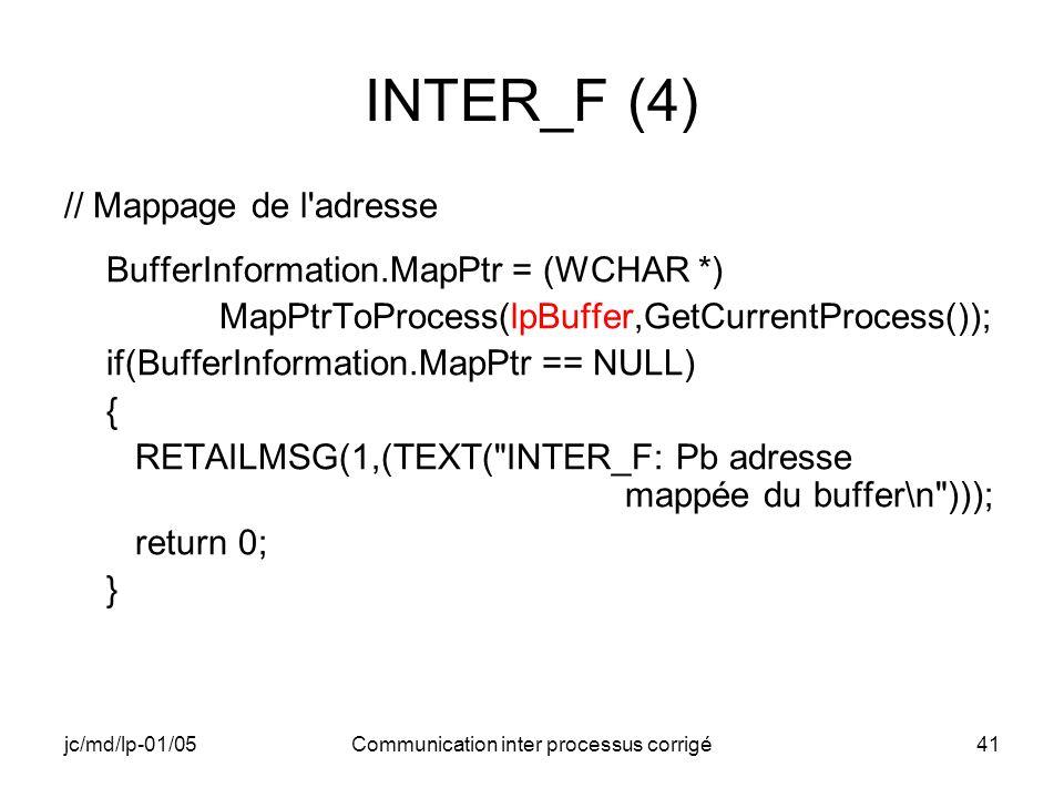 jc/md/lp-01/05Communication inter processus corrigé41 INTER_F (4) // Mappage de l adresse BufferInformation.MapPtr = (WCHAR *) MapPtrToProcess(lpBuffer,GetCurrentProcess()); if(BufferInformation.MapPtr == NULL) { RETAILMSG(1,(TEXT( INTER_F: Pb adresse mappée du buffer\n ))); return 0; }