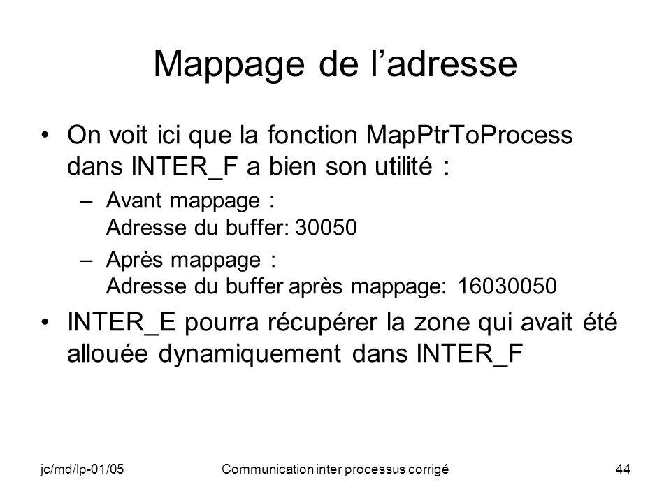 jc/md/lp-01/05Communication inter processus corrigé44 Mappage de ladresse On voit ici que la fonction MapPtrToProcess dans INTER_F a bien son utilité : –Avant mappage : Adresse du buffer: 30050 –Après mappage : Adresse du buffer après mappage: 16030050 INTER_E pourra récupérer la zone qui avait été allouée dynamiquement dans INTER_F