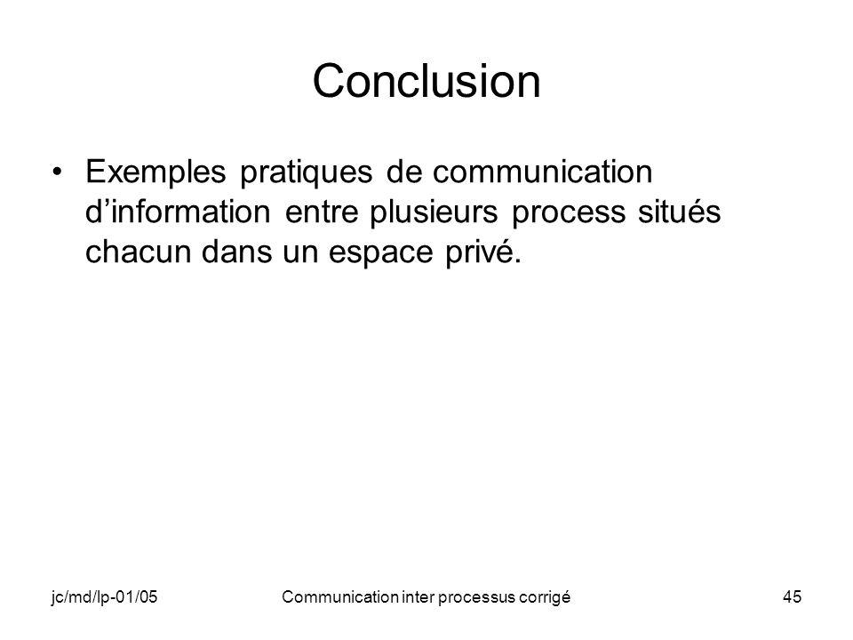 jc/md/lp-01/05Communication inter processus corrigé45 Conclusion Exemples pratiques de communication dinformation entre plusieurs process situés chacun dans un espace privé.