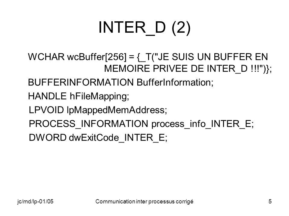 jc/md/lp-01/05Communication inter processus corrigé16 INTER_E (3) // Ouverture du handle vers la zone de mémoire partagée hFileMapping = CreateFileMapping( INVALID_HANDLE_VALUE, NULL,PAGE_READWRITE,0,1024, _T( POUR_ACCES_MEMOIRE_PRIVEE )); // Vérifier que le handle nest pas nul et que le nom choisi existe bien if(hFileMapping==NULL || !(GetLastError() == ERROR_ALREADY_EXISTS)) { RETAILMSG(1,(TEXT( INTER_E: Pb création mémoire partagée.\n ))); return ExitProcess(10000); }