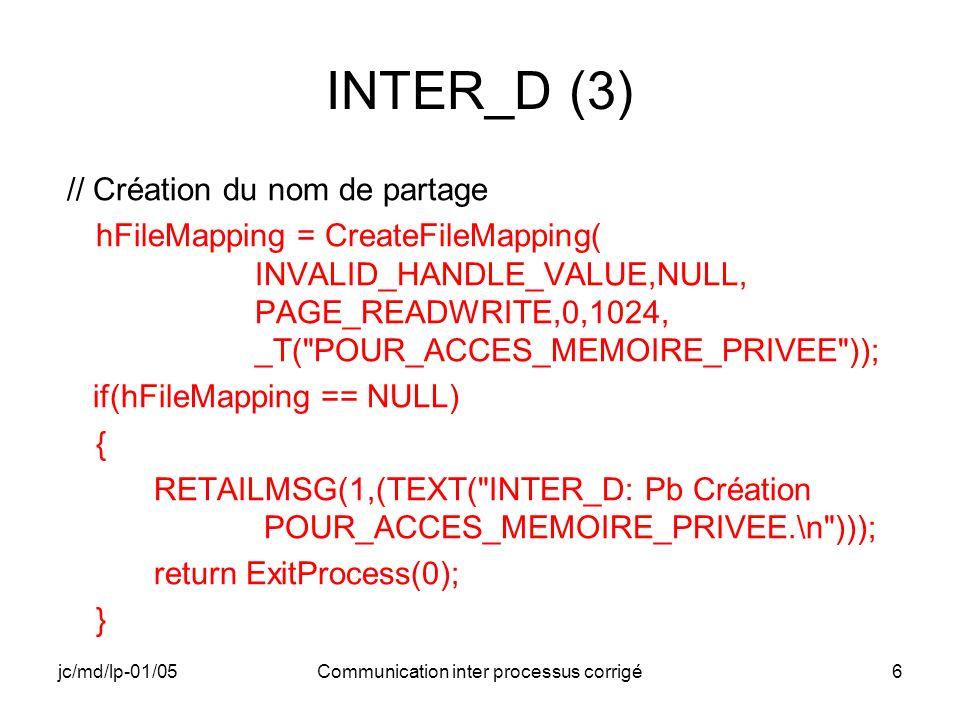 jc/md/lp-01/05Communication inter processus corrigé17 INTER_E (4) // Récupération de l adresse mémoire utilisable pour communiquer lpMappedMemAddress = MapViewOfFile(hFileMapping, FILE_MAP_READ,0,0,0); if(lpMappedMemAddress == NULL) { RETAILMSG(1,(TEXT( INTER_E: Pb adresse mémoire partagée.\n ))); return ExitProcess(20000); }