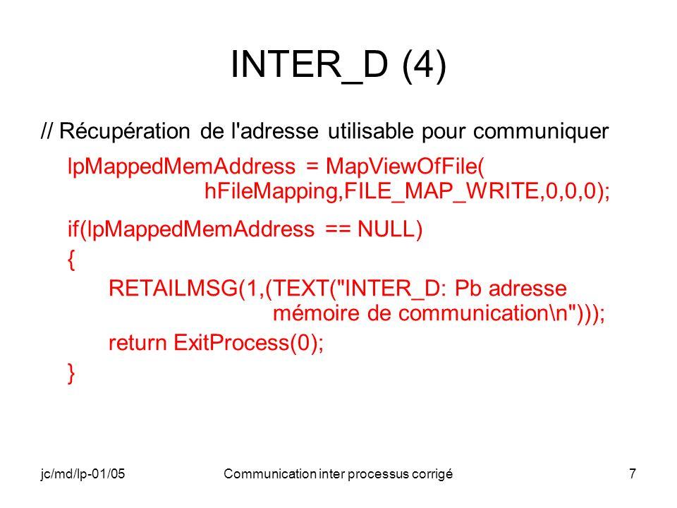 jc/md/lp-01/05Communication inter processus corrigé18 INTER_E (5) RETAILMSG(1,(TEXT( INTER_E: Adresse mémoire pour la communication: %x\n ),lpMappedMemAddress)); // Récupération et visualisation des informations passées dans la mémoire partagée memcpy(&BufferInformation,lpMappedMemAddress, sizeof(BUFFERINFORMATION)); RETAILMSG(1,(TEXT( INTER_E: Adresse du buffer en absolu: %x\n ),BufferInformation.MapPtr)); RETAILMSG(1,(TEXT( INTER_E: Permissions du processus INTER_D: %04x\n ), BufferInformation.dwProcPermissions));