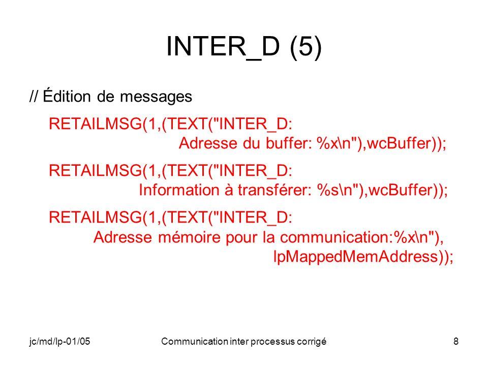 jc/md/lp-01/05Communication inter processus corrigé39 INTER_F (2) WCHAR *lpBuffer; BUFFERINFORMATION BufferInformation; HANDLE hFileMapping; LPVOID lpMappedMemAddress; PROCESS_INFORMATION process_info_INTER_E; DWORD dwExitCode_INTER_E; // Allocation dynamique d espace et remplissage lpBuffer = (WCHAR*)malloc(256*sizeof(WCHAR)); wcscpy(lpBuffer,_T( Je suis un buffer de l INTER_F !!! ));