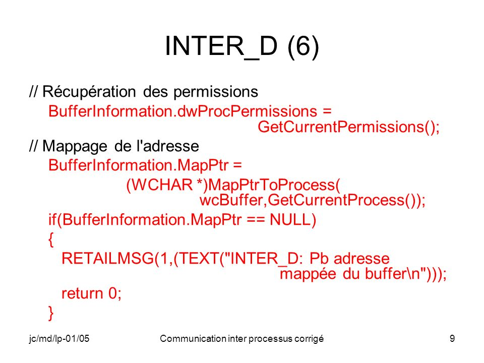jc/md/lp-01/05Communication inter processus corrigé9 INTER_D (6) // Récupération des permissions BufferInformation.dwProcPermissions = GetCurrentPermissions(); // Mappage de l adresse BufferInformation.MapPtr = (WCHAR *)MapPtrToProcess( wcBuffer,GetCurrentProcess()); if(BufferInformation.MapPtr == NULL) { RETAILMSG(1,(TEXT( INTER_D: Pb adresse mappée du buffer\n ))); return 0; }