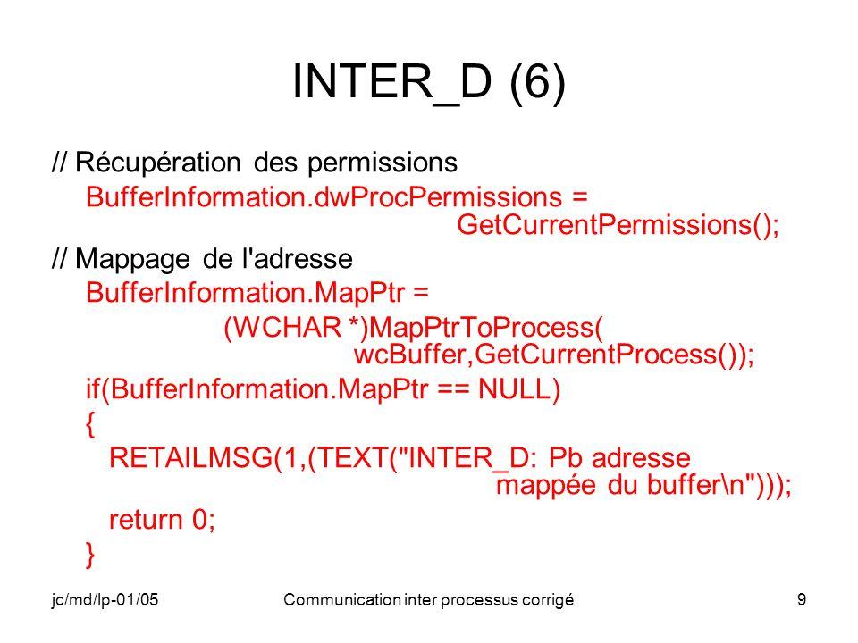 jc/md/lp-01/05Communication inter processus corrigé40 INTER_F (3) // Édition de messages RETAILMSG(1,(TEXT( INTER_F: Adresse du buffer: %x\n ),lpBuffer)); RETAILMSG(1,(TEXT( INTER_F: Information à transférer: %s\n ),lpBuffer)); RETAILMSG(1,(TEXT( INTER_F: Adresse mémoire pour la communication:x\n ), lpMappedMemAddress)); // Récupération des permissions BufferInformation.dwProcPermissions = GetCurrentPermissions();