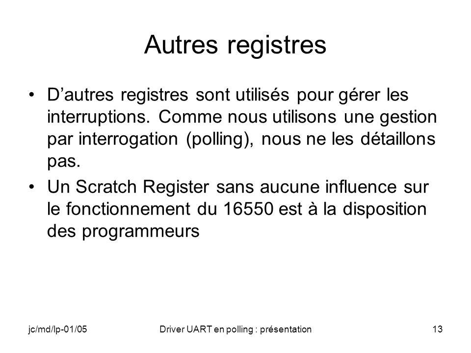 jc/md/lp-01/05Driver UART en polling : présentation13 Autres registres Dautres registres sont utilisés pour gérer les interruptions. Comme nous utilis