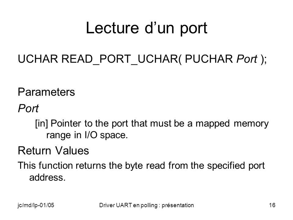 jc/md/lp-01/05Driver UART en polling : présentation16 Lecture dun port UCHAR READ_PORT_UCHAR( PUCHAR Port ); Parameters Port [in] Pointer to the port