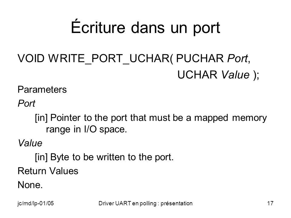 jc/md/lp-01/05Driver UART en polling : présentation17 Écriture dans un port VOID WRITE_PORT_UCHAR( PUCHAR Port, UCHAR Value ); Parameters Port [in] Po