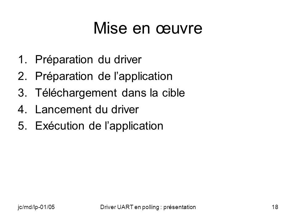 jc/md/lp-01/05Driver UART en polling : présentation18 Mise en œuvre 1.Préparation du driver 2.Préparation de lapplication 3.Téléchargement dans la cib