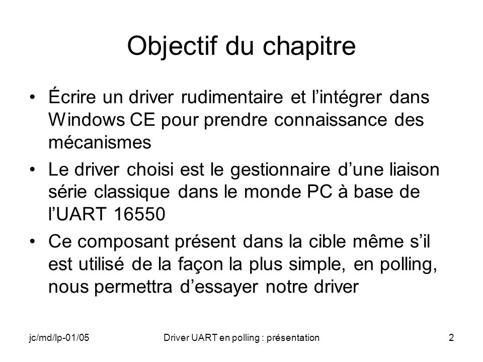 jc/md/lp-01/05Driver UART en polling : présentation43 Driver : TTY_IOControl (IOCTL_GETC) case IOCTL_GETC: // Lecture du caractère // TODO RETAILMSG(1,(TEXT( TTY caractère lu\n ))); break;