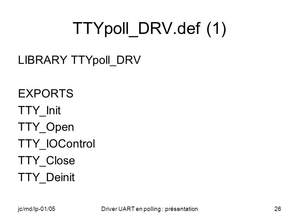 jc/md/lp-01/05Driver UART en polling : présentation26 TTYpoll_DRV.def (1) LIBRARY TTYpoll_DRV EXPORTS TTY_Init TTY_Open TTY_IOControl TTY_Close TTY_De