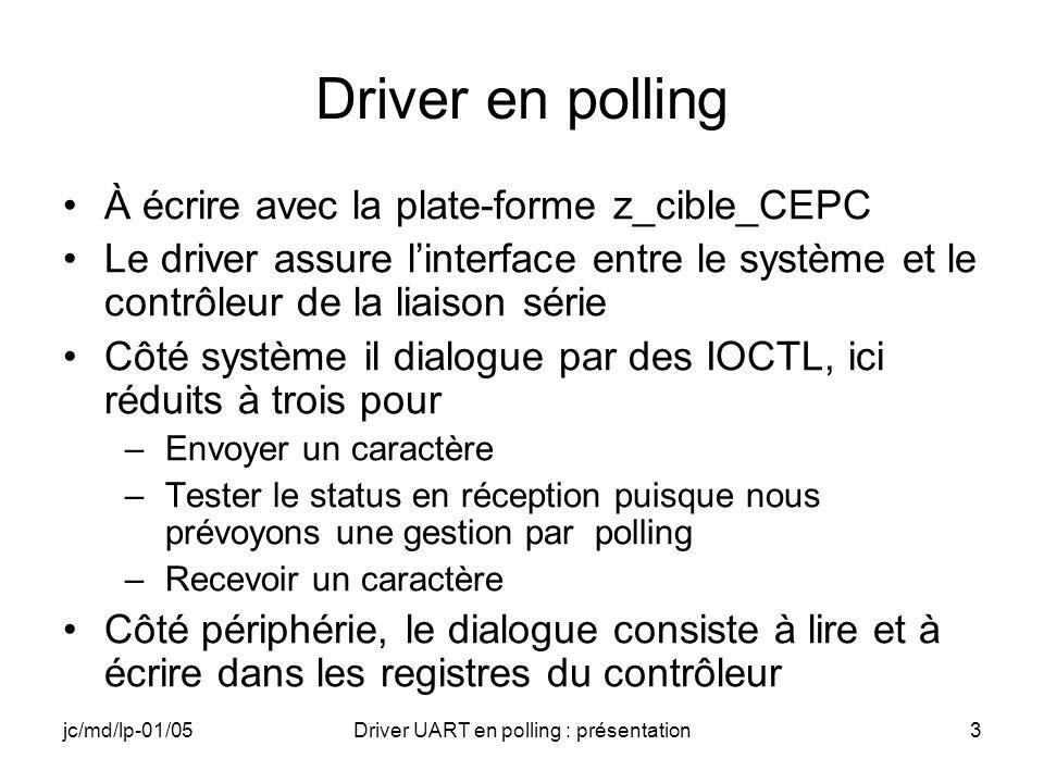 jc/md/lp-01/05Driver UART en polling : présentation34 Driver : adressage du sérialiseur #define IoPortBase((PUCHAR) 0x02F8) //Registres du sérialiseur : offset par rapport à IoPortBase #define comLineControl3 #define comDivisorLow0 #define comDivisorHigh1 #define comFIFOControl2 #define comIntEnable1 #define comModemControl4 #define comLineStatus5 #define comTxBuffer0 #define comRxBuffer0