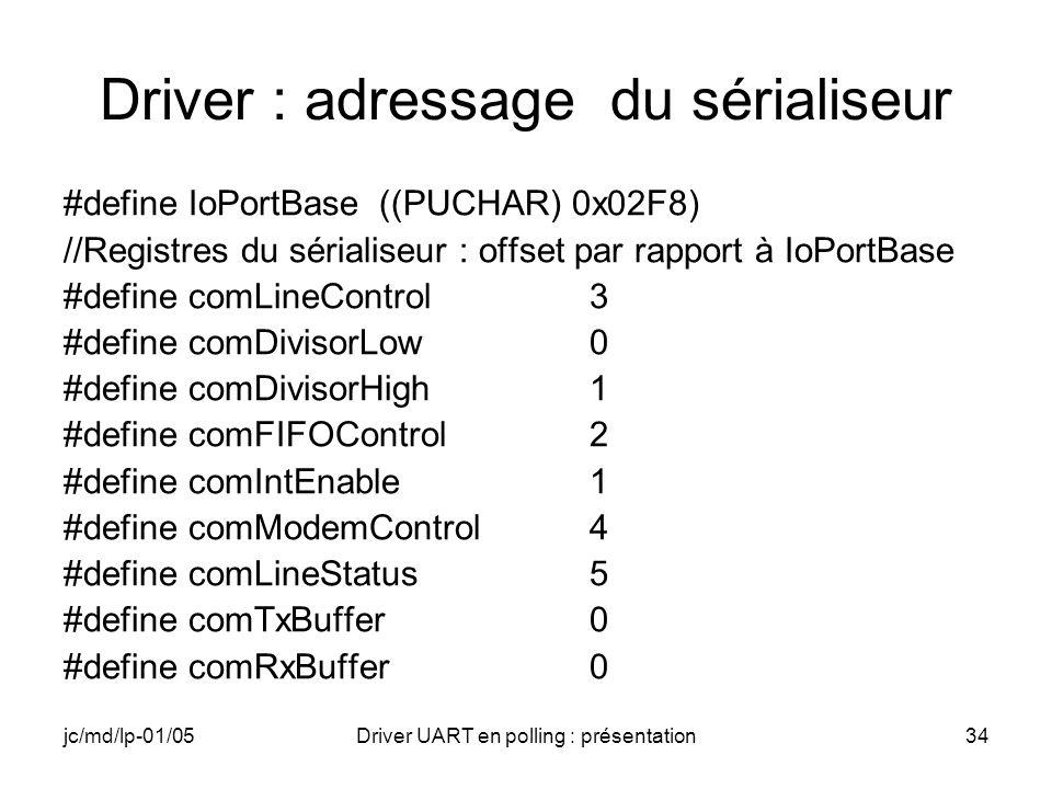 jc/md/lp-01/05Driver UART en polling : présentation34 Driver : adressage du sérialiseur #define IoPortBase((PUCHAR) 0x02F8) //Registres du sérialiseur