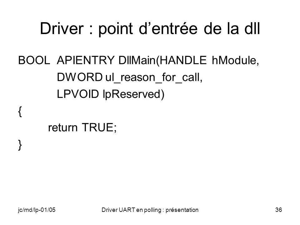 jc/md/lp-01/05Driver UART en polling : présentation36 Driver : point dentrée de la dll BOOL APIENTRY DllMain(HANDLE hModule, DWORD ul_reason_for_call,