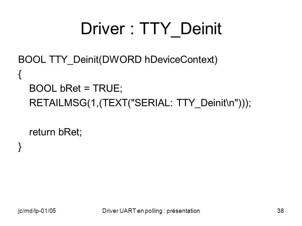 jc/md/lp-01/05Driver UART en polling : présentation38 Driver : TTY_Deinit BOOL TTY_Deinit(DWORD hDeviceContext) { BOOL bRet = TRUE; RETAILMSG(1,(TEXT(