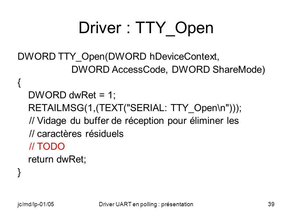 jc/md/lp-01/05Driver UART en polling : présentation39 Driver : TTY_Open DWORD TTY_Open(DWORD hDeviceContext, DWORD AccessCode, DWORD ShareMode) { DWOR